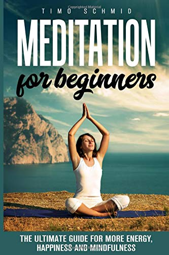 MEDITATION FOR BEGINNERS: THE ULTIMATE GUIDE FOR MORE ENERGY, HAPPINESS AND MINDFULNESS -