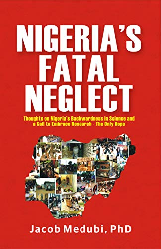 NIGERIA'S FATAL NEGLECT: Thoughts on Nigeria's Backwardness in Science and a Call to Embrace Research- the Only Hope (English Edition)