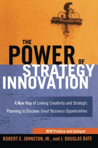 The Power of Strategy Innovation: A New Way of Linking Creativity and Strategic Planning to Discover Great Business Opportunities por Robert E. Johnston
