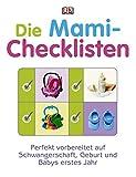 Die Mami-Checklisten: Perfekt vorbereitet auf Schwangerschaft, Geburt und Babys erstes Jahr