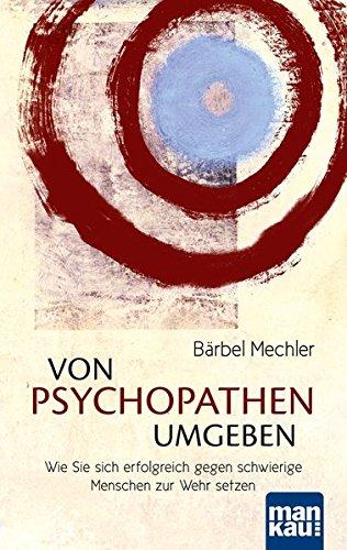 Von Psychopathen umgeben. Wie Sie sich erfolgreich gegen schwierige Menschen zur Wehr setzen