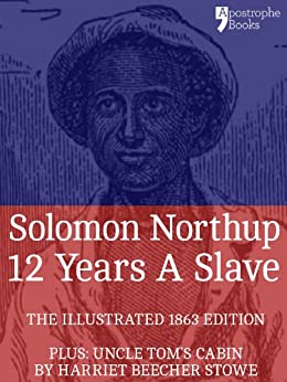 12 Years A Slave: True story of an African-American who was kidnapped in New York and sold into slavery - with bonus material: Uncle Tom's Cabin, by Harriet Beecher Stowe by [Northup, Solomon]