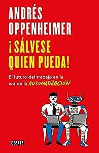 ¡Sálvese quien pueda!: El futuro del trabajo en la era de la automatización par Andrés Oppenheimer
