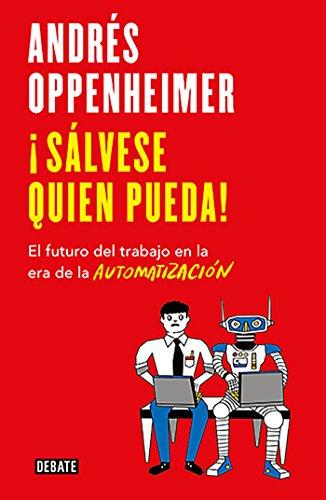 ¡Sálvese quien pueda!: El futuro del trabajo en la era de la automatización por Andrés Oppenheimer
