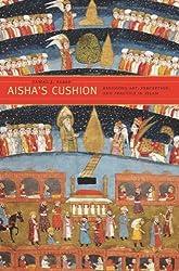 Aisha`s Cushion - Religious Art, Perception, and Practice in Islam