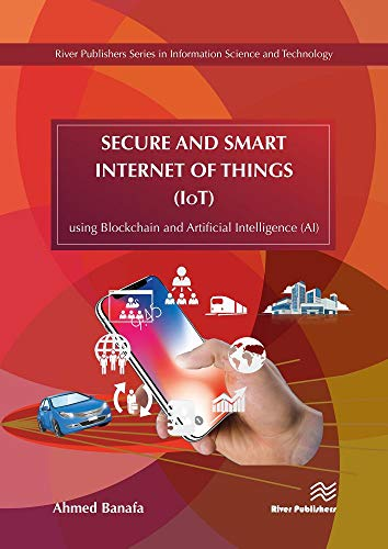 Secure and Smart Internet of Things (IoT): Using Blockchain and AI (River Publishers Series in Information Science and Technology)