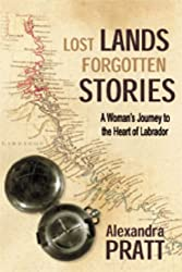 Lost Lands Forgotten Stories: A Woman's Journey to the Heart of Labrador