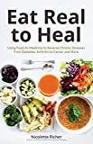 Eat Real to Heal: Using Food As Medicine to Reverse Chronic Diseases from Diabetes, Arthritis, Cancer and More (English Edition)