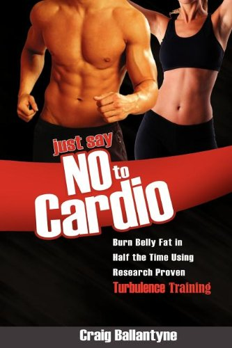 Just Say No to Cardio: Burn Belly Fat in Half the Time Using Research Proven Turbulence Training por Craig Ballantyne