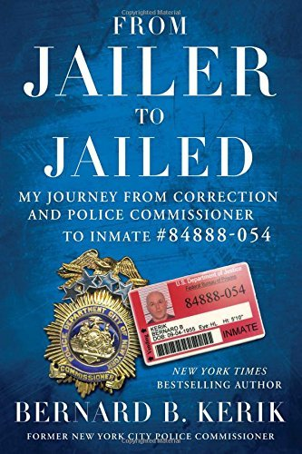 From Jailer to Jailed: My Journey from Correction and Police Commissioner to Inmate #84888-054 by Bernard B. Kerik (2016-01-12)