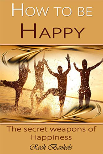How to Be Happy: The secret Weapons of Happiness