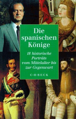 Die spanischen Könige: 18 historische Porträts vom Mittelalter bis zur Gegenwart
