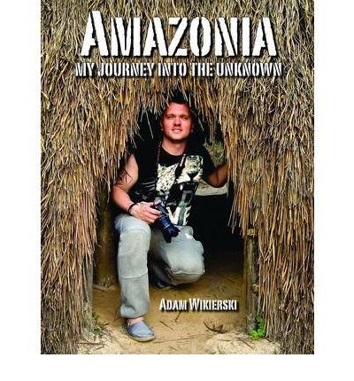 {AMAZONIA - MY JOURNEY INTO THE UNKNOWN } BY WIKIERSKI, ADAM ( AUTHOR ) APR - 15 - 2012[ PAPERBACK ]