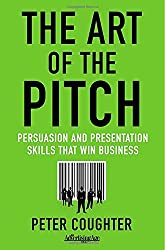 The Art of the Pitch: Persuasion and Presentations Skills That Win Business