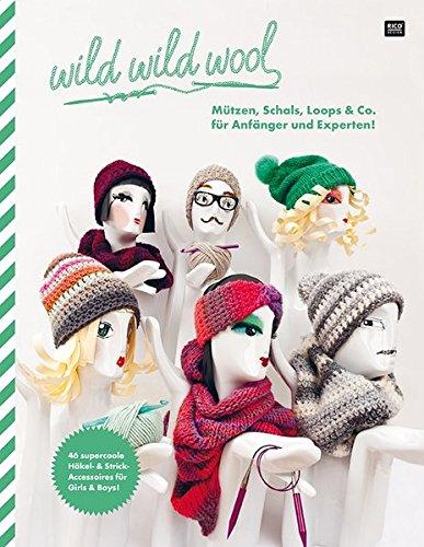 wild wild wool Mützen, Schals, Loops & Co. für Anfänger und Experten!: 46...