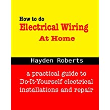How to do Electrical Wiring at Home: A practical guide to do-it-yourself electrical installations and repair.