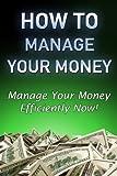 How To Manage Your Money: How To Manage Your Money Efficiently (Money Management,Managing Money,finances,stress free)