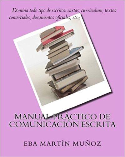 Manual práctico de comunicación escrita: Domina todo tipo de escritos: cartas, curriculum, textos comerciales, documentos oficiales, etc. por Eba Martín Muñoz