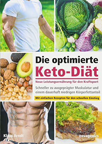Die optimierte Keto-Diät – neue Leistungsernährung für den Kraftsport: Schneller zu ausgeprägter Muskulatur und einem dauerhaft niedrigen Körperfettanteil