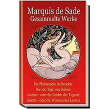 Marquis de Sade. Gesammelte Werke: Die Philosophie im Boudoir. Die 120 Tage von Sodom. Justine - oder die Leiden der Tugend. Juliette - oder die Wonnen des Lasters