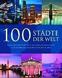 100 Städte der Welt: Dieses Buch entführt Sie in die größten Metropolen und schönsten Städte rund um den Globus