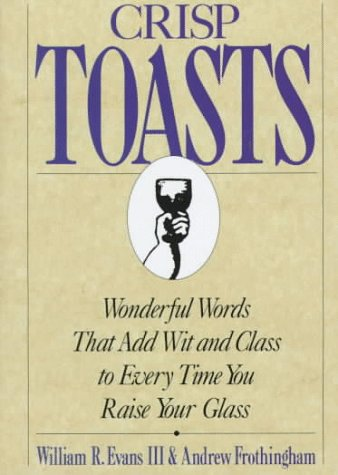 Crisp Toasts: Wonderful Words That Add Wit and Class to Every Time You Raise Your Glass (Thomas Dunne Book)
