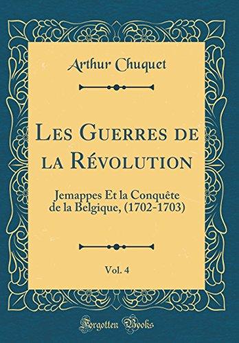 Les Guerres de la Révolution, Vol. 4: Jemappes Et La Conquète de la Belgique, (1702-1703) (Classic Reprint) par Arthur Chuquet