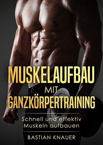Muskelaufbau mit Ganzkörpertraining : Schnell und effektiv Muskeln aufbauen ( Masseaufbau, Fettverbrennung, Muskelwachstum, Fitness, Krafttraining, Übungen, Ernährung) (Ganzkörpertraining)
