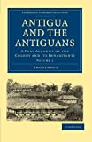 Antigua and the Antiguans 2 Volume Set: Antigua and the Antiguans: A Full Account of the Colony and its Inhabitants Volume 1 (Cambridge Library Collection - Slavery and Abolition)