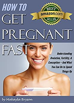 How To Get Pregnant Fast: Understanding Ovulation, Fertility, & Conception – And What You Can Do To Speed Things Up (tips For Getting Pregnant Fast) por Makayla Bryson epub