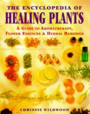 The Encyclopedia of Healing Plants: A Guide to Aromatherapy, Flower Essences and Herbal Remedies by Chrissie Wildwood (1998-03-26)