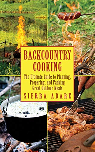 Backcountry Cooking: The Ultimate Guide to Outdoor Cooking (The Ultimate Guides)