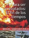 Fe para ser arrebatados: El fin de los tiempos. - Miguel Sánchez-Ávila