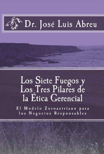 Los Siete Fuegos y Los Tres Pilares de la Ética Gerencial: El Modelo Zoroastriano para los Negocios Responsables por Dr. Jose Luis Abreu