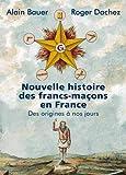Nouvelle histoire des francs-maçons en France - Des origines à nos jours