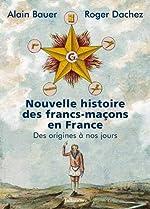 Nouvelle histoire des francs-maçons en France - Des origines à nos jours de Alain Bauer