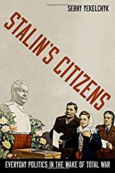 Stalin's Citizens: Everyday Politics in the Wake of Total War by Serhy Yekelchyk (2014-09-02)
