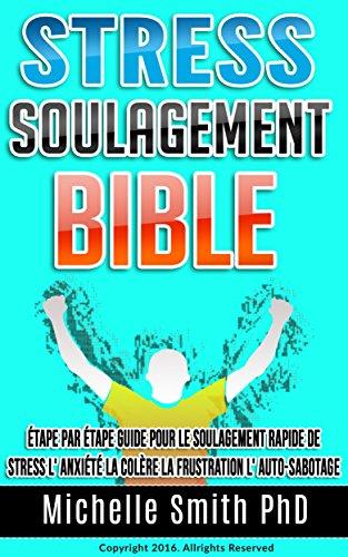 Stress Soulagement Bible: Étape par étape Guide pour le soulagement rapide de stress l' anxiété la colère la frustration l' auto-sabotage