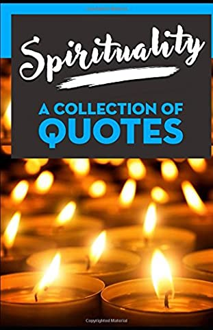 Spirituality: A Collection Of Quotes: From Alan Watts, Albert Einstein, Aristotle, Carl Sagan, Confucius, Deepak Chopra, Eckhart Tolle, John Lennon, Mother Teresa, Osho, Paulo Coelho and many more!