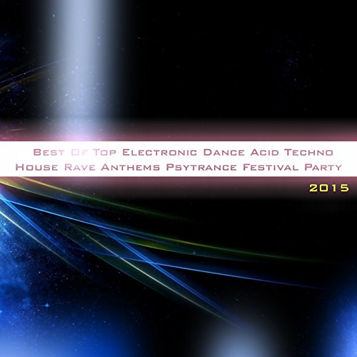 Best of Top Electronic Dance Acid Techno House Rave Anthems Psytrance Festival Party 2015 (50 Songs True Dance Greatest Hits Club DJ Sessions the Biggest Hits of the Year) [Explicit]