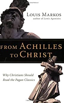 From Achilles to Christ: Why Christians Should Read the Pagan Classics by [Markos, Louis]