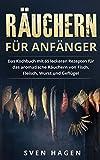 Räuchern für Anfänger: Das Kochbuch mit 65 leckeren Rezepten für das aromatische Räuchern von Fisch, Fleisch, Wurst und Geflügel