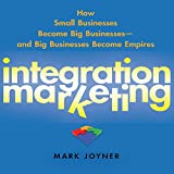 Integration Marketing: : How Small Businesses Become Big Businesses - and Big Businesses Become Empires