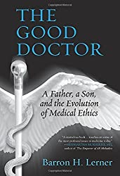 The Good Doctor: A Father, a Son, and the Evolution of Medical Ethics by Barron H. Lerner (2015-05-26)