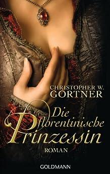 Die florentinische Prinzessin: Roman von [Gortner, Christopher W.]