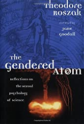 The Gendered Atom: Reflections on the Sexual Psychology of Science by Theodore Roszak