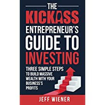 The Kickass Entrepreneur's Guide to Investing: Three Simple Steps to Build Massive Wealth with Your Business's Profits (English Edition)
