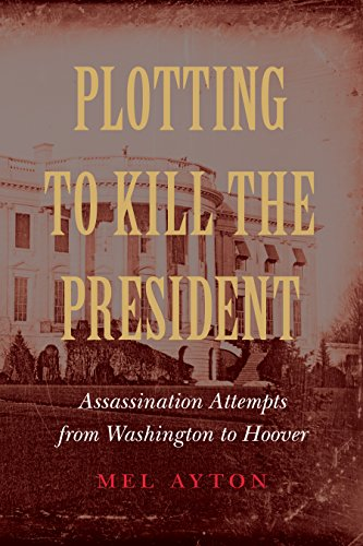 Plotting to Kill the President: Assassination Attempts from Washington to Hoover (English Edition) -