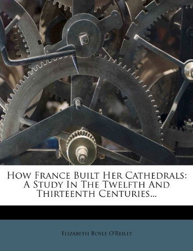 How France Built Her Cathedrals: A Study In The Twelfth And Thirteenth Centuries...