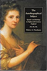 The Autobiographical Subject: Gender and Ideology in Eighteenth-Century England by Professor Felicity A. Nussbaum (1990-01-01)